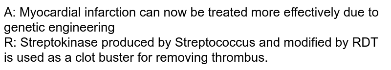 A: Myocardial infarction can now be treated more effectively due to genetic engineering  <br>  R: Streptokinase produced by Streptococcus and modified by RDT is used as a clot buster for removing thrombus.