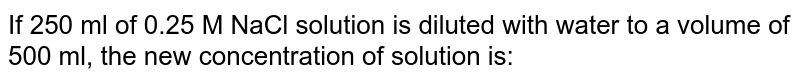 If 250 ml of 0.25 M NaCl solution is diluted with water to a volume of 500 ml, the new concentration of solution is:
