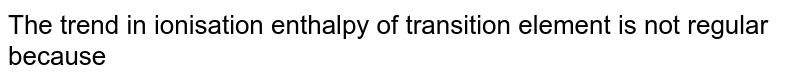 The trend in ionisation enthalpy of transition element is not regular because