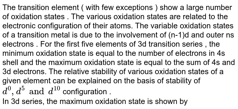 The transition element ( with few exceptions ) show a large number of oxidation states . The various oxidation states are related to the electronic configuration of their atoms. The variable oxidation states of a transition metal is due to the involvement of (n-1)d and outer ns electrons . For the first five elements of 3d transition series , the minimum oxidation state is equal to the number of electrons in 4s shell and the maximum oxidation state is equal to the sum of 4s and 3d electrons. The relative stability of various oxidation states of a given element  can be explained on the basis of stability of `d^(0),d^(5) and d^(10)` configuration .  <br> In 3d series, the maximum oxidation state is shown by