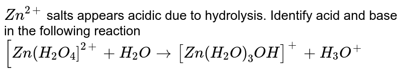 `Zn^(2+)` salts appears acidic due to hydrolysis. Identify acid and base in the following reaction `[Zn(H_(2)O_(4)]^(2+)+H_(2)O to [Zn(H_(2)O)_(3)OH]^(+)+H_(3)O^(+)`
