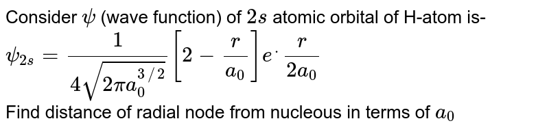 Consider `psi` (wave function) of `2s` atomic orbital of H-atom is-  <br> `psi_(2s)=(1)/(4sqrt(2pia_(0)^(3//2)))[2-(r )/(a_(0))]e^.(r )/(2a_(0)`  <br> Find distance of radial node from nucleous in terms of `a_(0)`