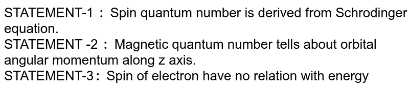 STATEMENT-1 `:` Spin quantum number is derived  from Schrodinger equation. <br> STATEMENT -2 `:` Magnetic quantum  number  tells about orbital angular momentum along z axis. <br> STATEMENT-3`:` Spin of electron have no relation with energy