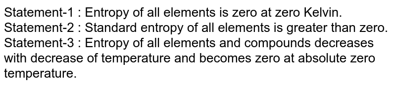 Statement-1 : Entropy of all elements is zero at zero Kelvin. <br> Statement-2 : Standard entropy of all elements is greater than zero. <br> Statement-3 : Entropy of all elements and compounds decreases with decrease of temperature and becomes zero at absolute zero temperature.