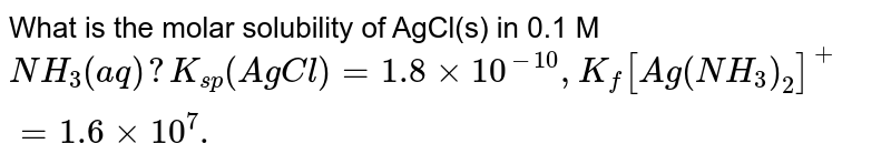 What is the molar solubility of AgCl(s) in 0.1 M `NH_(3)(aq)?K_(sp)(AgCl)=1.8xx10^(-10), K_(f)[Ag(NH_(3))_(2)]^(+)=1.6xx10^(7).`