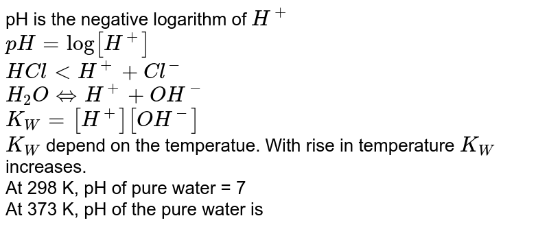 pH is the negative logarithm of `H^(+)` <br>` pH=log[H^(+)]` <br> `HCllt H^(+)+Cl^(-)` <br> `H_(2)OhArrH^(+)+OH^(-)` <br> ` K_(W)=[H^(+)][OH^(-)]` <br> `K_(W)` depend on the temperatue. With rise in temperature `K_(W)` increases. <br> At 298 K, pH of pure water = 7 <br> At 373 K, pH of the pure water is
