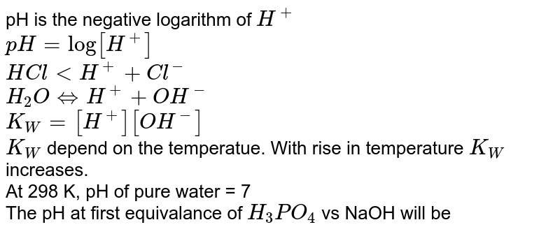 pH is the negative logarithm of `H^(+)` <br>` pH=log[H^(+)]` <br> `HCl lt H^(+)+Cl^(-)` <br> `H_(2)OhArrH^(+)+OH^(-)` <br> ` K_(W)=[H^(+)][OH^(-)]` <br> `K_(W)` depend on the temperatue. With rise in temperature `K_(W)` increases. <br> At 298 K, pH of pure water = 7 <br> The pH at first equivalance of `H_(3)PO_(4)` vs NaOH will be