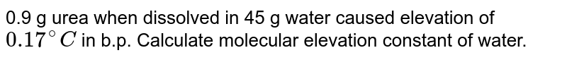 0.9 g urea when dissolved in 45 g water caused elevation of `0.17^(@)C` in b.p. Calculate molecular elevation constant of water.