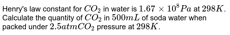 Henry's law constant  for `CO_(2)` in water is `1.67xx10^(8) Pa` at `298 K`. Calculate the quantity of `CO_(2)` in `500mL` of soda water when packed under `2.5 atm CO_(2)` pressure at `298 K`.