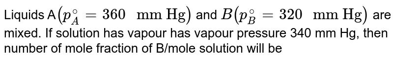 """Liquids A`(p_(A)^(@)=360"""" mm Hg"""")` and `B(p_(B)^(@)=320"""" mm Hg"""")` are mixed. If solution has vapour has vapour pressure 340 mm Hg, then number of mole fraction of B/mole solution will be"""