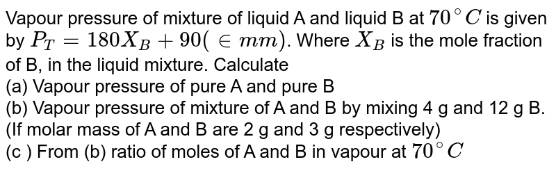 Vapour pressure of mixture of liquid A and liquid B at `70^(@)C` is given by `P_(T)=180X_(B)+90 (in mm)`. Where `X_(B)`  is the mole fraction of B, in the liquid mixture. Calculate <br> (a) Vapour pressure of pure A and pure B <br> (b) Vapour pressure of mixture of A and B by mixing 4 g and 12 g B. (If molar mass of A and B are 2 g and 3 g respectively) <br> (c ) From (b) ratio of moles of A and B in vapour at `70^(@)C`
