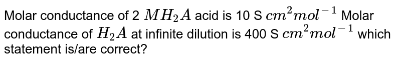 Molar conductance of 2 `M H_(2)A` acid is 10 S `cm^(2) mol^(-1)` Molar conductance of `H_(2)A` at infinite dilution is 400 S `cm^(2) mol^(-1)` which statement is/are correct?