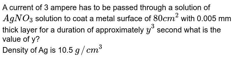 A current of 3 ampere has to be passed through a solution of `AgNO_(3)` solution to coat a metal surface of `80 cm^(2)` with 0.005 mm thick layer for a duration of approximately `y^(3)` second what is the value of y?  <br> Density of Ag is 10.5 `g//cm^(3)`