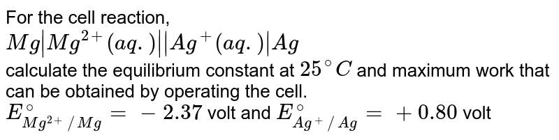 For the cell reaction, <br> `Mg|Mg^(2+) (aq.)||Ag^(+) (aq.)|Ag` <br> calculate the equilibrium constant at `25^(@)C` and maximum work that can be obtained by operating the cell. <br> `E_(Mg^(2+)//Mg)^(@)=-2.37` volt and `E_(Ag^(+)//Ag)^(@)=+0.80` volt