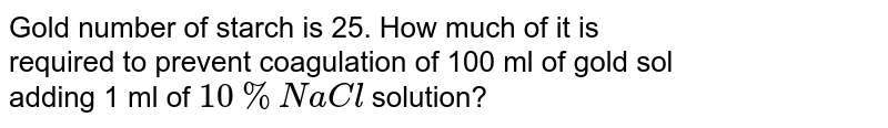 Gold number of starch is 25. How much of it is <br> required to prevent coagulation of 100 ml of gold sol <br> adding 1 ml of `10% NaCl` solution?