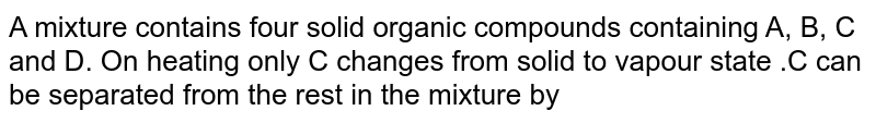 A mixture contains four solid organic compounds  containing A, B, C and D. On heating only C changes from solid to vapour state .C can be separated from the rest in the mixture by