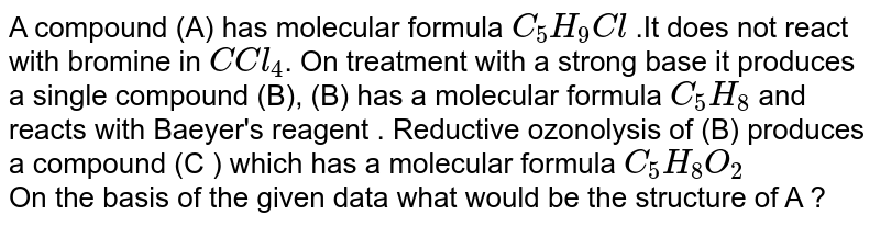A compound  (A)  has  molecular  formula  `C_(5)H_(9)Cl` .It  does not  react  with   bromine  in `C Cl_(4)`. On treatment  with  a strong  base  it produces  a single  compound  (B),  (B) has a  molecular formula  `C_(5)H_(8)` and  reacts  with  Baeyer's  reagent . Reductive  ozonolysis of  (B)  produces a  compound  (C )  which  has  a molecular  formula  `C_(5)H_(8) O_(2)`  <br>   On the basis of the  given  data  what would  be the   structure  of A ?