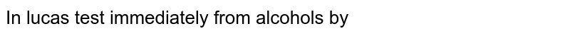 In lucas test  immediately  from alcohols  by