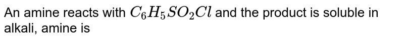 An amine reacts with `C_(6)H_(5)SO_(2)Cl` and the product is soluble in alkali, amine is