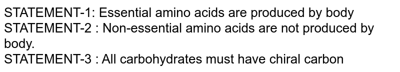 STATEMENT-1: Essential amino acids are produced by body <br> STATEMENT-2 : Non-essential amino acids are not produced by body. <br> STATEMENT-3 : All carbohydrates must have chiral carbon