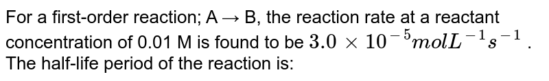 For a first-order reaction; A → B, the reaction rate at a reactant concentration of 0.01 M is found to be `3.0×10^(−5) mol L^(−1) s^(−1)` . The half-life period of the reaction is: