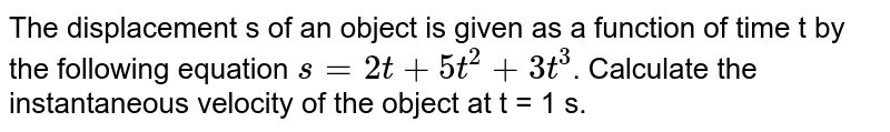 The displacement s of an object is given as a function of time t by the following equation `s=2t+5t^(2)+3t^(3)`. Calculate the instantaneous velocity of the object at t = 1 s.