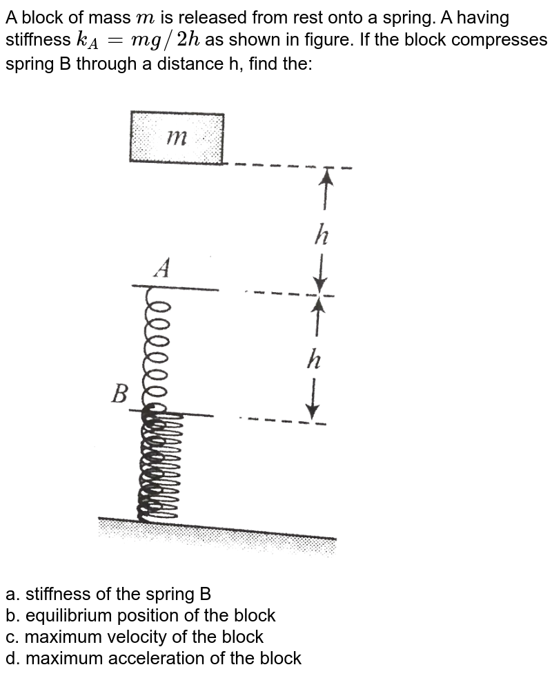 """A block of mass `m` is released from rest onto a spring. A having stiffness `k_A=mg//2h` as shown in figure. If the block compresses spring B through a distance h, find the: <br> <img src=""""https://d10lpgp6xz60nq.cloudfront.net/physics_images/BMS_V01_C08_E01_122_Q01.png"""" width=""""80%""""> <br> a. stiffness of the spring B <br> b. equilibrium position of the block <br> c. maximum velocity of the block <br> d. maximum acceleration of the block"""