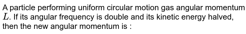 A particle performing uniform circular motion gas angular momentum `L`. If its angular frequency is double and its kinetic energy halved, then the new angular momentum is :