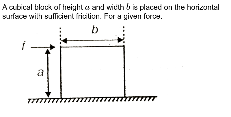 """A cubical block of height `a` and width `b` is placed on the horizontal surface with sufficient fricition. For a given force. <br>  <img src=""""https://d10lpgp6xz60nq.cloudfront.net/physics_images/AAK_T2_PHY_C07_E02_030_Q01.png"""" width=""""80%"""">"""