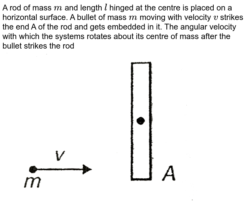 """A rod of mass `m` and length `l` hinged at the centre is placed on a horizontal surface. A bullet of mass `m` moving with velocity `v` strikes the end A of the rod and gets embedded in it. The angular velocity with which the systems rotates about its centre of mass after the bullet strikes the rod <br> <img src=""""https://d10lpgp6xz60nq.cloudfront.net/physics_images/AAK_T2_PHY_C07_E02_057_Q01.png"""" width=""""80%"""">"""