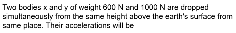 Two bodies x and y of weight 600 N and 1000 N are dropped simultaneously from the same height above the earth's surface from same place. Their accelerations will be