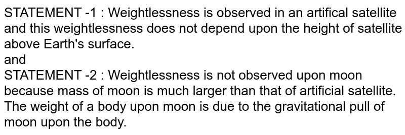 STATEMENT -1 : Weightlessness is observed in an artifical satellite and this weightlessness does not depend upon the height of satellite above Earth's surface. <br> and <br> STATEMENT -2 : Weightlessness is not observed upon moon because mass of moon is much larger than that of artificial satellite. The weight of a body upon moon is due to the gravitational pull of moon upon the body.