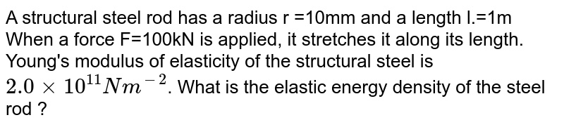 A structural steel rod has a radius r =10mm and a length l.=1m  When a force F=100kN  is applied, it stretches it along its length. Young's modulus of elasticity of the structural steel is `2.0xx10^(11) Nm^(-2)`. What is the elastic energy density of the steel rod ?