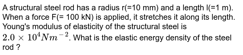 A structural steel rod has a radius r(=10 mm) and a length l(=1 m). When a force F(= 100 kN) is applied, it stretches it along its length. Young's modulus of elasticity of the structural steel is `2.0xx10^(4) Nm^(-2)`. What is the elastic energy density of the steel rod ?