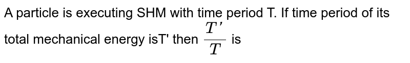 A particle is executing SHM with time period T. If time period of its total mechanical energy isT' then `(T')/(T) ` is