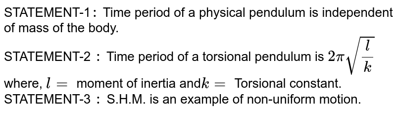 STATEMENT-1`:` Time period of a physical pendulum is independent of mass of the body. <br> STATEMENT-2 `:` Time period of a torsional pendulum is `2pi sqrt((l)/(k))` where, `l=` moment of inertia and` k=` Torsional constant. <br> STATEMENT-3 `:` S.H.M. is an example of non-uniform motion.