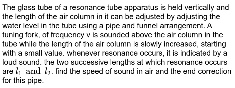The glass tube of a resonance tube apparatus is held vertically and the length of the air column in it can be adjusted by adjusting the water level in the tube using a pipe and funnel arrangement. A tuning fork, of frequency v is sounded above the air column in the tube while the length of the air column is slowly increased, starting with a small value. whenever resonance occurs, it is indicated by a loud sound. the two successive lengths at which resonance occurs are `l_(1) and l_(2)`. find the speed of sound in air and the end correction for this pipe.