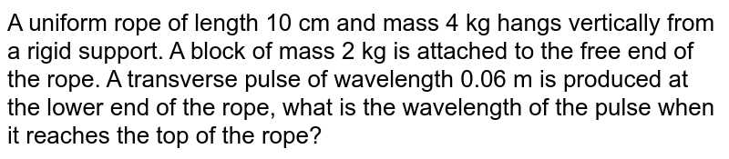 A uniform rope of length 10 cm and mass 4 kg hangs vertically from a rigid support. A block of mass 2 kg is attached to the free end of the rope. A transverse pulse of wavelength 0.06 m is produced at the lower end of the rope, what is the wavelength of the pulse when it reaches the top of the rope?