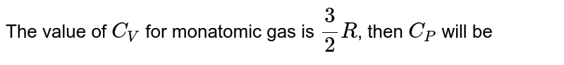 The value of `C_(V)` for monatomic gas is `(3)/(2)R`, then `C_(P)` will be