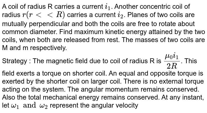 A coil of radius R carries a current `i_(1)`. Another concentric coil of radius `r (r lt lt R)` carries a current `i_(2)`. Planes of two coils are mutually perpendicular and both the coils are free to rotate about common diameter. Find maximum kinetic energy attained by the two coils,  when both are released from rest. The masses of two coils are M and m respectively. <br> Strategy : The magnetic field due to coil of radius R is `(mu_(0)i_(1))/(2R)`. This field exerts a torque on shorter coil. An equal and opposite torque is exerted by the shorter coil on larger coil. There is no external torque acting on the system. The angular momentum remains conserved. Also the total mechanical energy remains conserved. At any instant, let `omega_(1) and omega_(2)` represent the angular velocity