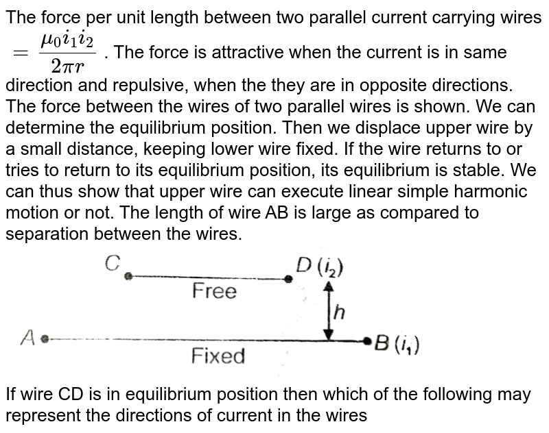 """The force per unit length between two parallel current carrying wires `= (mu_(0)i_(1)i_(2))/(2pir)` . The force is attractive when the current is in same direction and repulsive, when the they are in opposite directions. The force between the wires of two parallel wires is shown. We can determine the equilibrium position. Then we displace upper wire by a small distance, keeping lower wire fixed. If the wire returns to or tries to return to its equilibrium position, its equilibrium is stable. We can thus show that upper wire can execute linear simple harmonic motion or not. The length of wire AB is large as compared to separation between the wires. <br> <img src=""""https://d10lpgp6xz60nq.cloudfront.net/physics_images/AAK_T6_PHY_C17_E05_008_Q01.png"""" width=""""80%""""> <br> If wire CD is in equilibrium position then which of the following may represent the directions of current in the wires"""