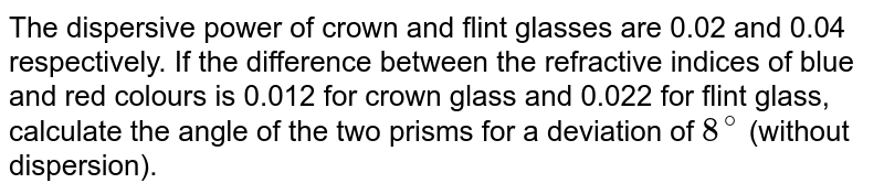 The dispersive power of crown and flint glasses are 0.02 and 0.04 respectively. If the difference between the refractive indices of blue and red colours is 0.012 for crown glass and 0.022 for flint glass, calculate the angle of the two prisms for a deviation of `8^(@)` (without dispersion).