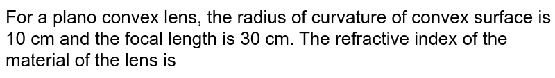 For a plano convex lens, the radius of curvature of convex surface is 10 cm and the focal length is 30 cm. The refractive index of the material of the lens is