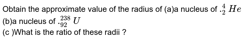 Obtain the approximate value of the radius of (a)a nucleus of `._2^4He` <br>  (b)a nucleus of `._92^238U` <br>  (c )What is the ratio of these radii ? <br>