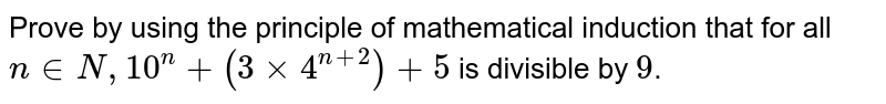 Prove by using the principle of mathematical induction that for all `n in N, 10^(n)+(3xx4^(n+2))+5` is divisible by `9`.