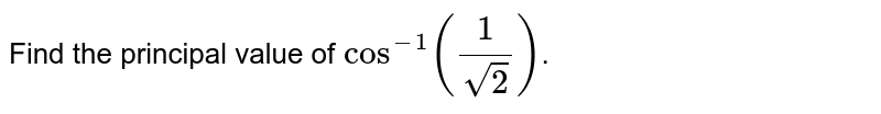 Find the principal value of `cos^(-1)(1/sqrt2)`.
