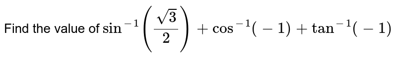 Find the value of `sin^(-1)(sqrt3/2)+cos^(-1)(-1)+tan^(-1)(-1)`