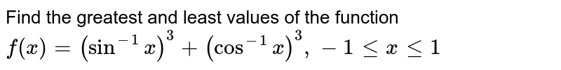 Find the greatest and least values of the function <br> `f(x)=(sin^(-1)x)^3+(cos^(-1)x)^3,-1 le x le 1`