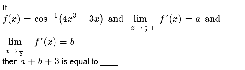 If `f(x)=cos^(-1)(4x^3-3x)and lim_(xto1/2+)f'(x)=a and lim_(xto1/2-)f'(x)=b` then `a + b+ 3` is equal to ____