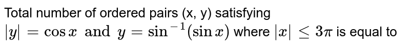Total number of ordered pairs (x, y) satisfying ` y  = cos x and y = sin^(-1) (sin x)` where ` x  leq3pi` is equal to